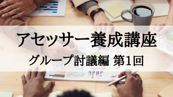 【アセッサー養成講座】グループ討議編 第1回