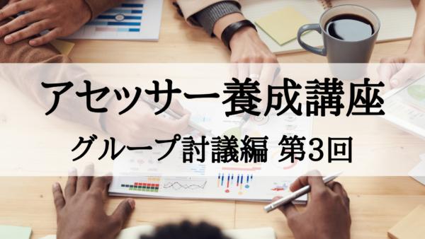 【アセッサー養成講座】グループ討議編 第3回