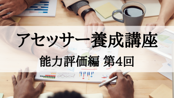 【アセッサー養成講座】能力評価編 第4回
